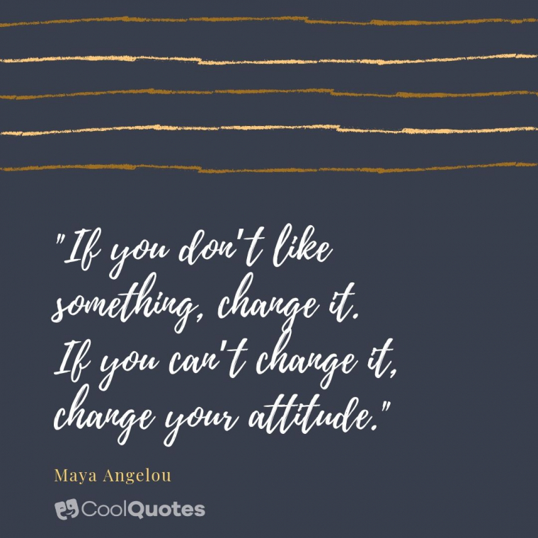 "Maya Angelou Picture Quotes - ""If you don't like something, change it. If you can't change it, change your attitude."""