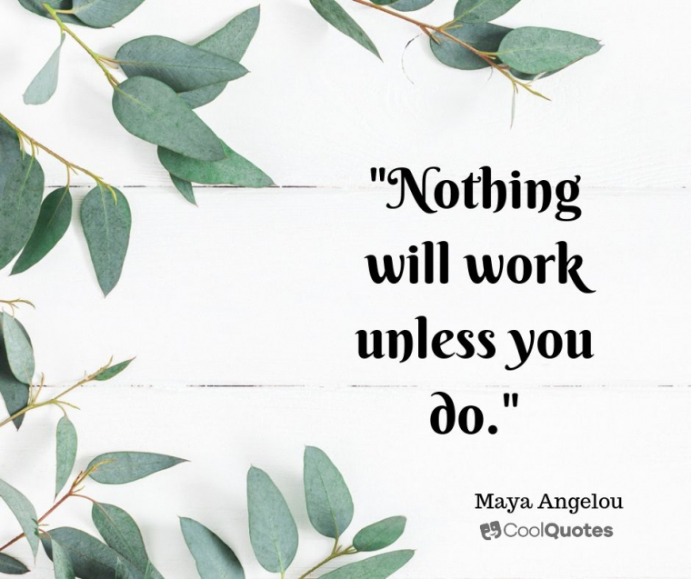 "Maya Angelou Picture Quotes - ""Nothing will work unless you do."""
