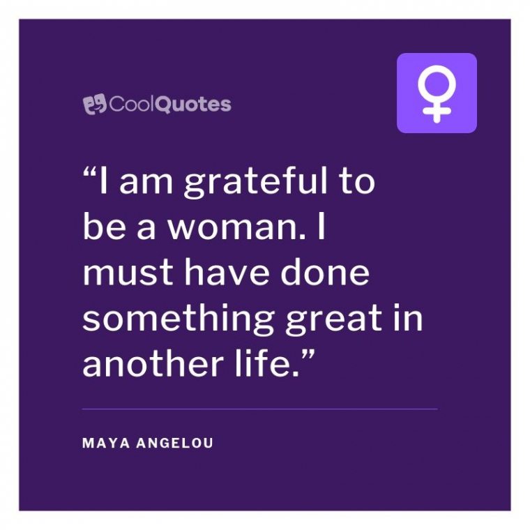 "Maya Angelou Picture Quotes - ""I am grateful to be a woman. I must have done something great in another life."""