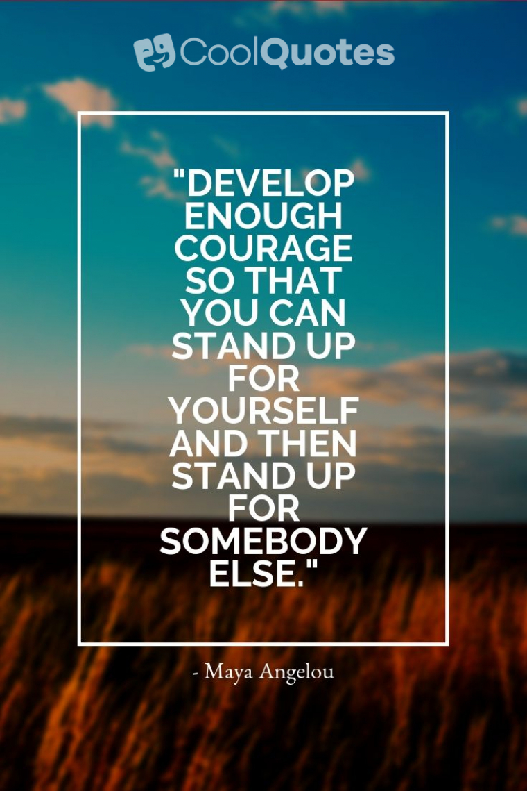 "Maya Angelou Picture Quotes - ""Develop enough courage so that you can stand up for yourself and then stand up for somebody else."""