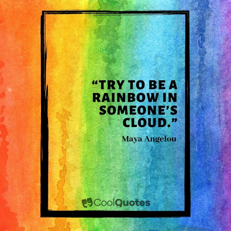 "Maya Angelou Picture Quotes - ""Try to be a rainbow in someone's cloud."""