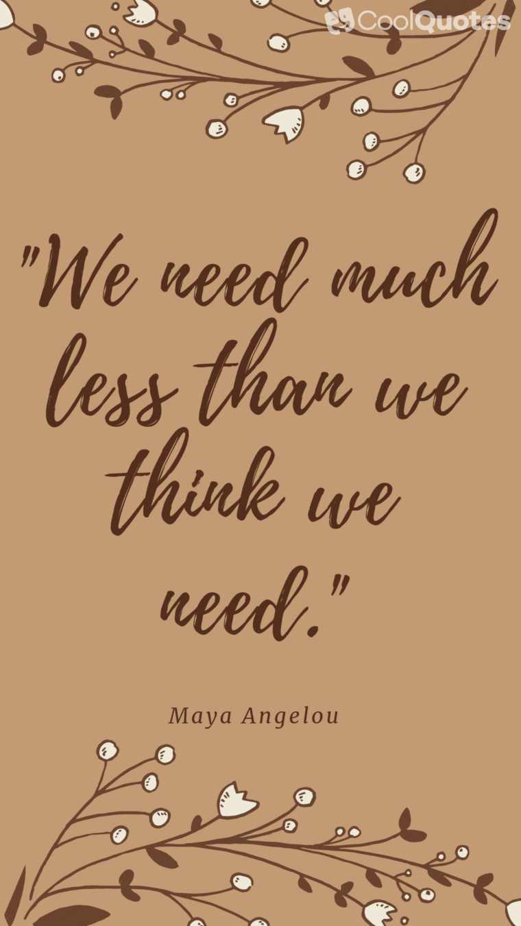 "Maya Angelou Picture Quotes - ""We need much less than we think we need."""