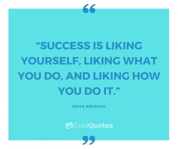 "Maya Angelou Picture Quotes - ""Success is liking yourself, liking what you do, and liking how you do it."""