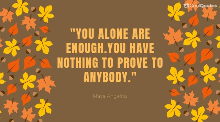 "Maya Angelou Picture Quotes - ""You alone are enough. You have nothing to prove to anybody."""