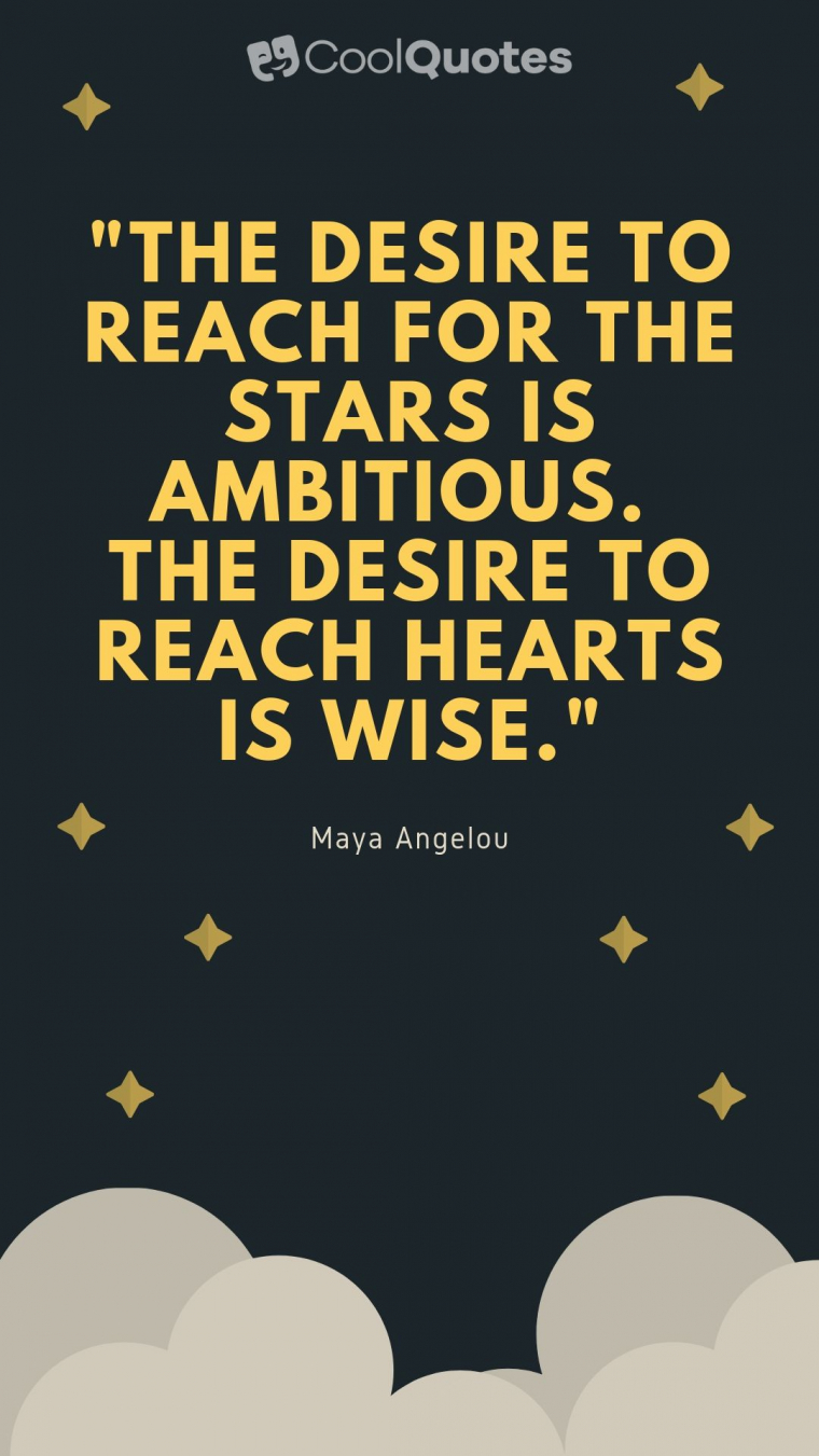 "Maya Angelou Picture Quotes - ""The desire to reach for the stars is ambitious. The desire to reach hearts is wise."""