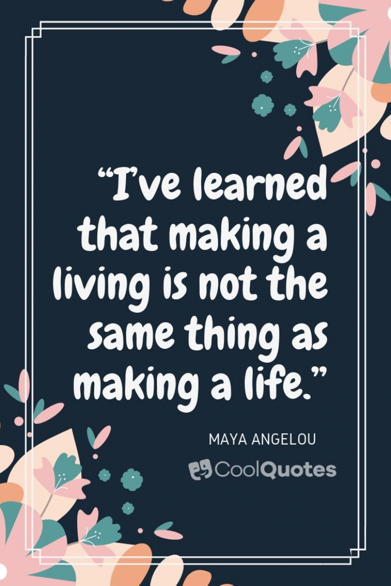 "Maya Angelou Picture Quotes - ""I've learned that making a living is not the same thing as making a life."""