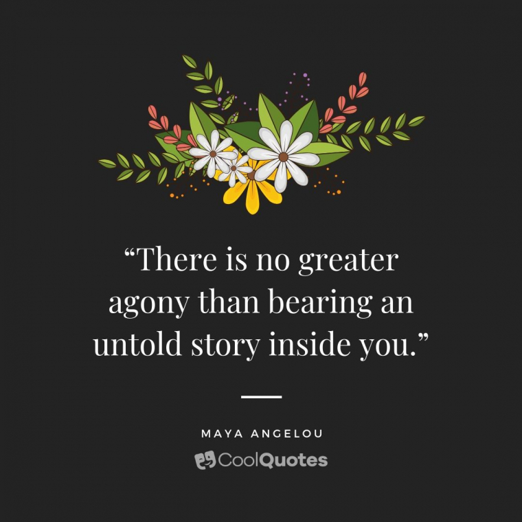 "Maya Angelou Picture Quotes - ""There is no greater agony than bearing an untold story inside you."""