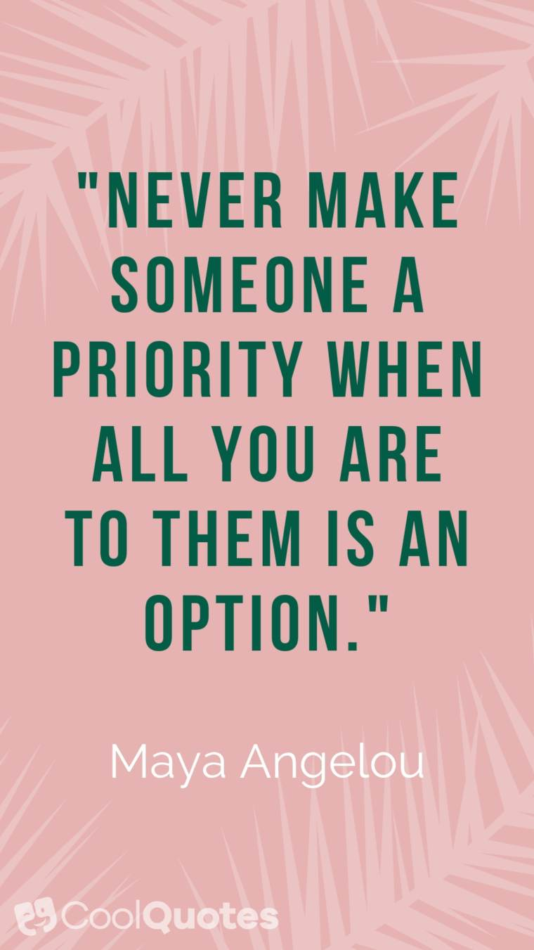 "Maya Angelou Picture Quotes - ""Never make someone a priority when all you are to them is an option."""