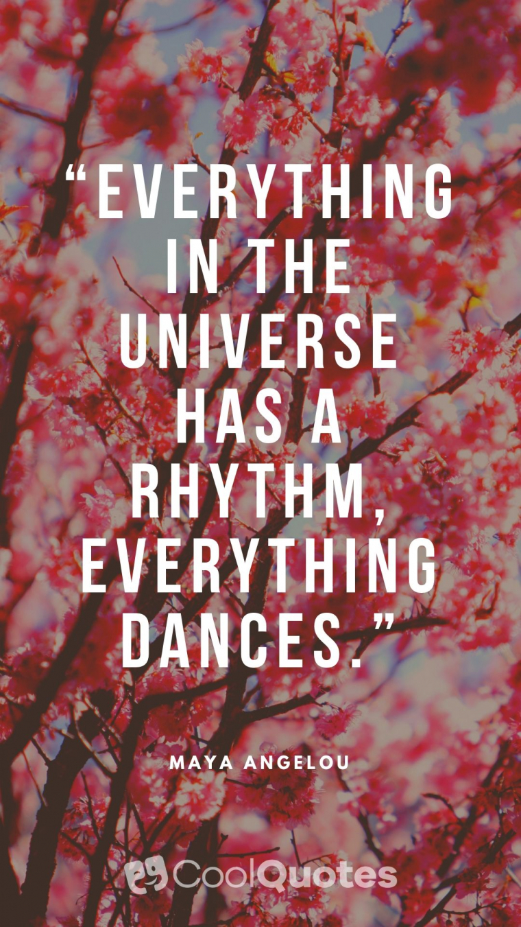 "Maya Angelou Picture Quotes - ""Everything in the universe has a rhythm, everything dances. """