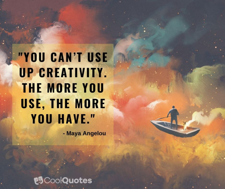 "Maya Angelou Picture Quotes - ""You can't use up creativity. The more you use, the more you have."""