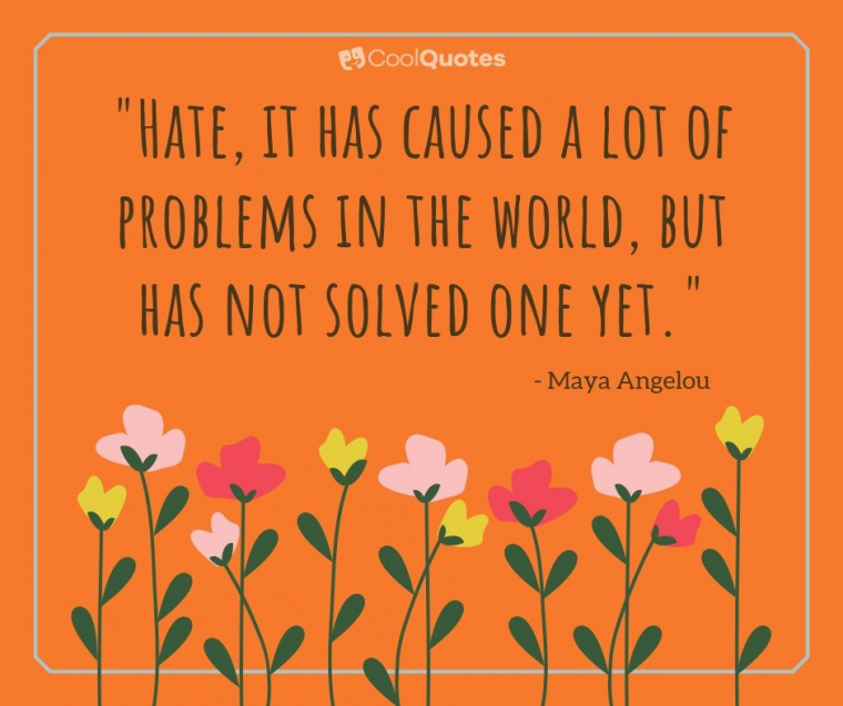 "Maya Angelou Picture Quotes - ""Hate, it has caused a lot of problems in the world, but has not solved one yet."""