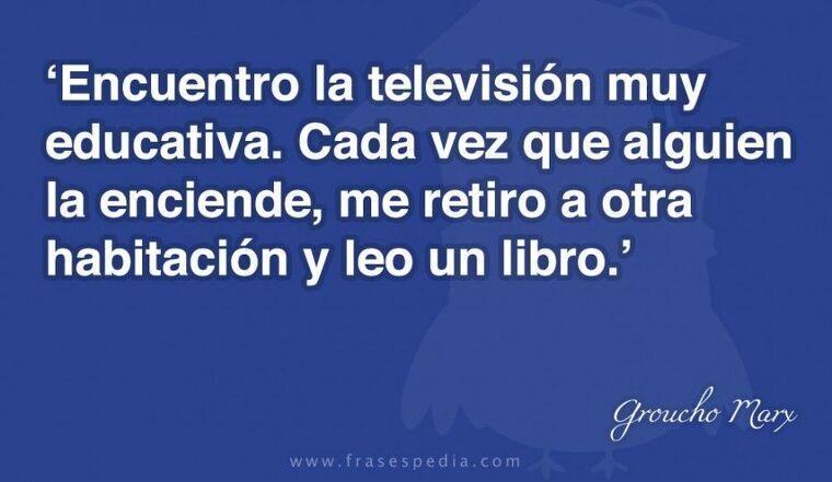 Encuentro la televisión muy educativa. Cada vez que alguien la enciende, me retiro a otra habitación y leo un libro.