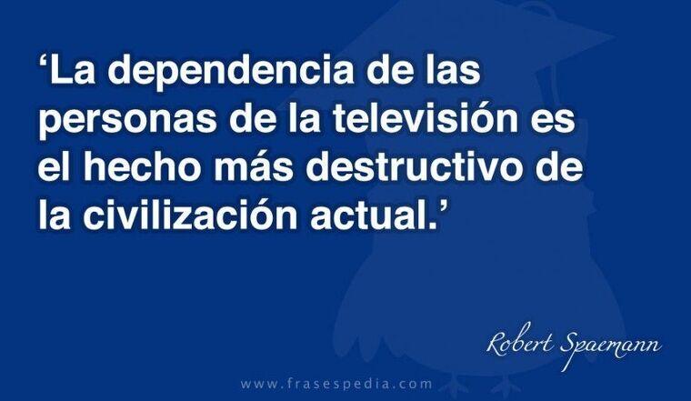 La dependencia de las personas de la televisión es el hecho más destructivo de la civilización actual.