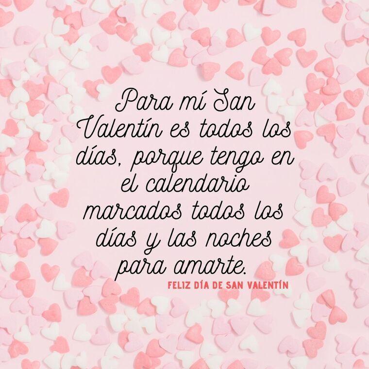 Para mí San Valentín es todos los días, porque tengo en el calendario marcados todos los días y las noches para amarte.