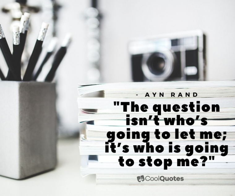 """Motivational quotes for work - """"The question isn't who's going to let me; it's who is going to stop me?"""""""