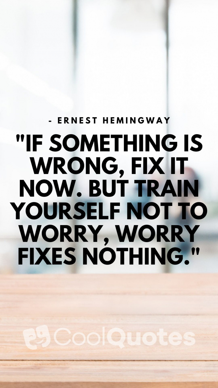 """Motivational quotes for work - """"If something is wrong, fix it now. But train yourself not to worry, worry fixes nothing."""""""