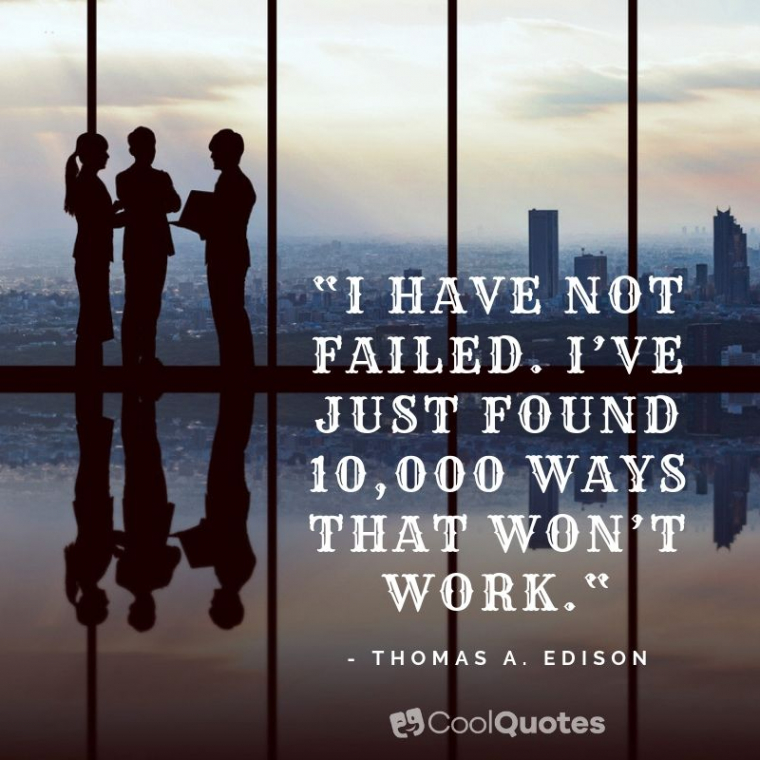 """Motivational quotes for work - """"I have not failed. I've just found 10,000 ways that won't work."""""""
