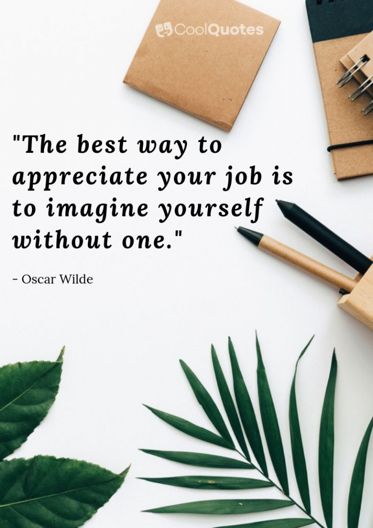 """Motivational quotes for work - """"The best way to appreciate your job is to imagine yourself without one."""""""