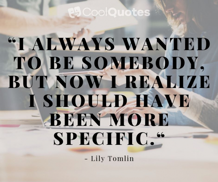"""Motivational quotes for work - """"I always wanted to be somebody, but now I realize I should have been more specific."""""""