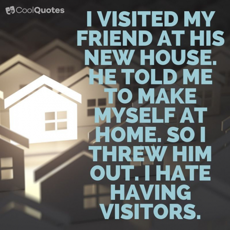 Dark humor jokes images - I visited my friend at his new house. He told me to make myself at home. So I threw him out. I hate having visitors.