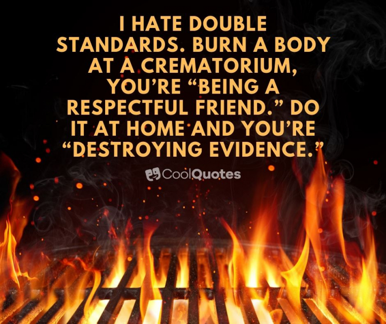 "Dark humor jokes images - I hate double standards. Burn a body at a crematorium, you're ""being a respectful friend."" Do it at home and you're ""destroying evidence."""