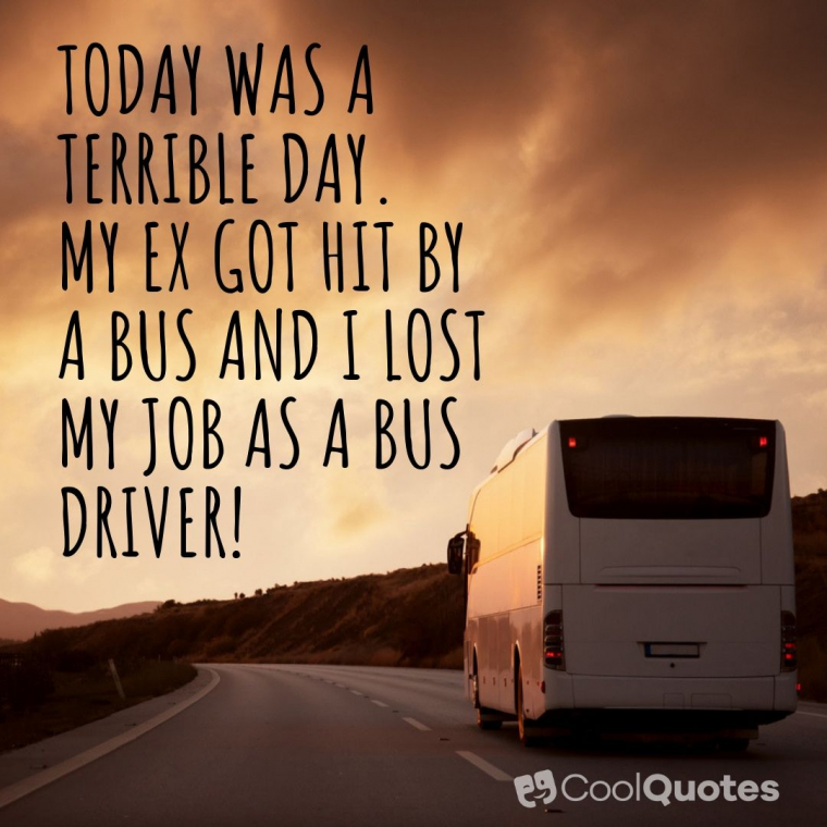 Dark humor jokes images - Today was a terrible day. My ex got hit by a bus. And I lost my job as a bus driver!