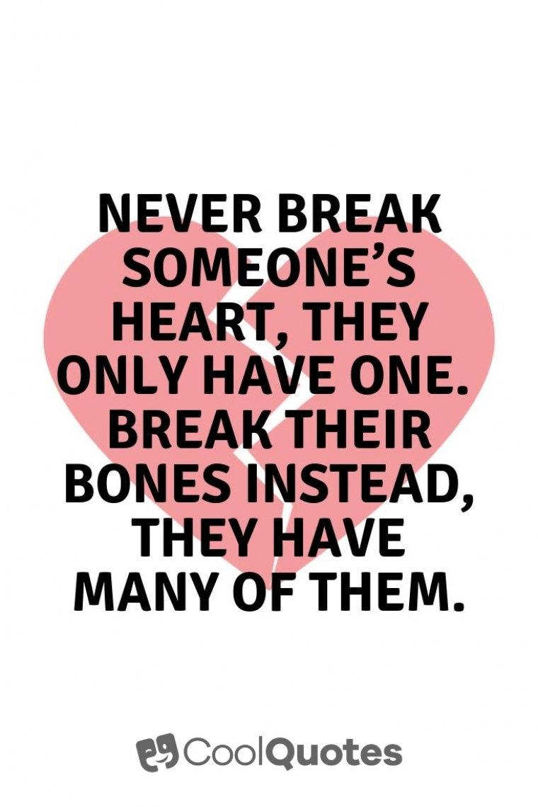 Dark humor jokes images - Never break someone's heart, they only have one. Break their bones instead, they have many of them.