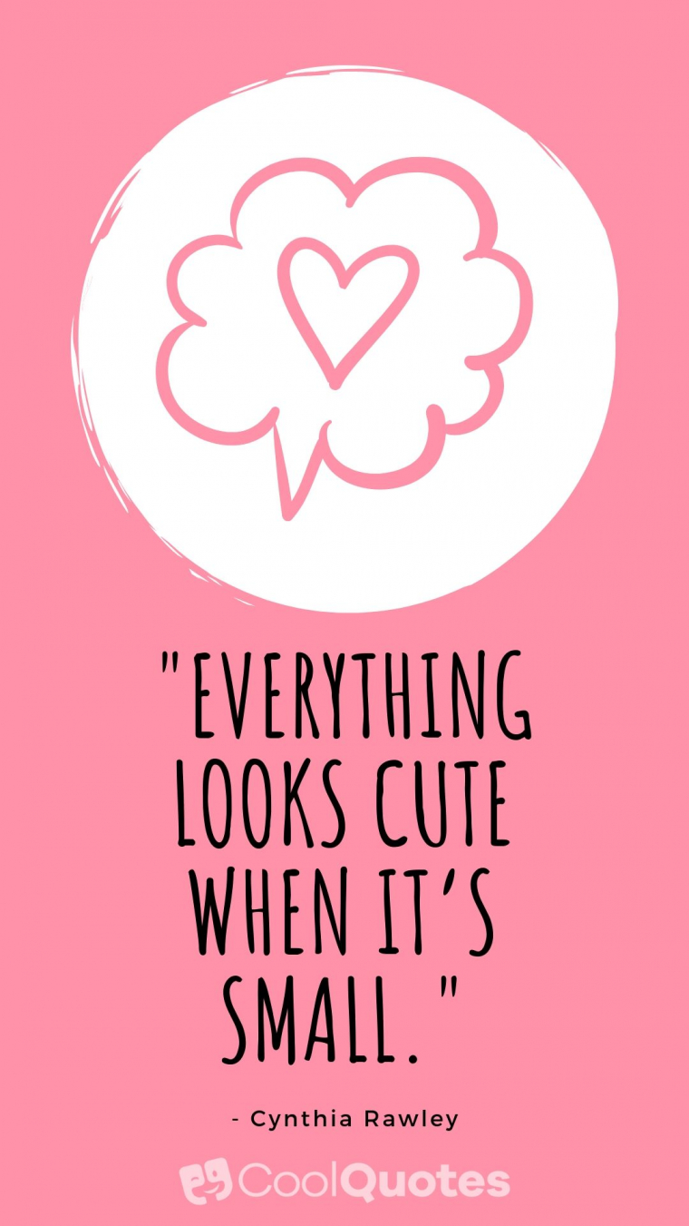 """Cute picture quotes - """"Everything looks cute when it's small."""""""