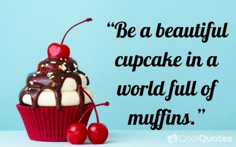 """Cute picture quotes - """"Be a beautiful cupcake in a world full of muffins."""""""