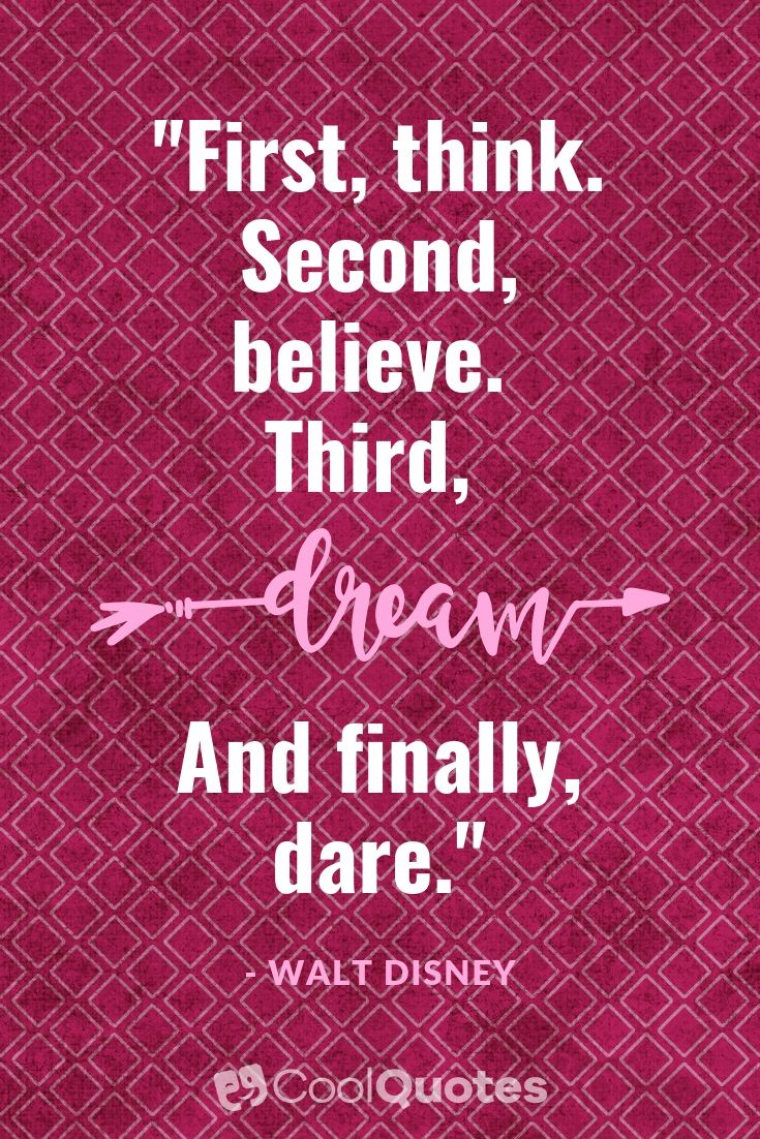"Walt Disney Picture Quotes - ""First, think. Second, believe. Third, dream. And finally, dare."""