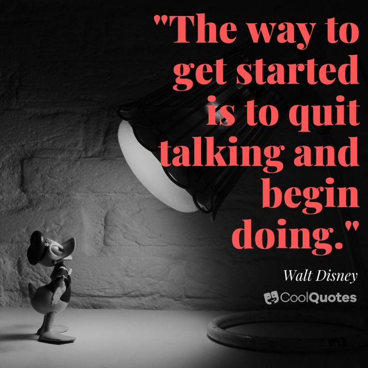 "Walt Disney Picture Quotes - ""The way to get started is to quit talking and begin doing."""
