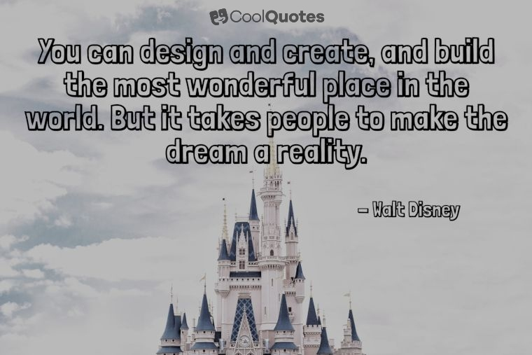 "Walt Disney Picture Quotes - ""You can design and create, and build the most wonderful place in the world. But it takes people to make the dream a reality."""