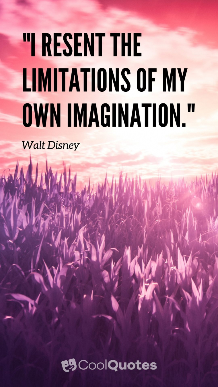 "Walt Disney Picture Quotes - ""I resent the limitations of my own imagination."""