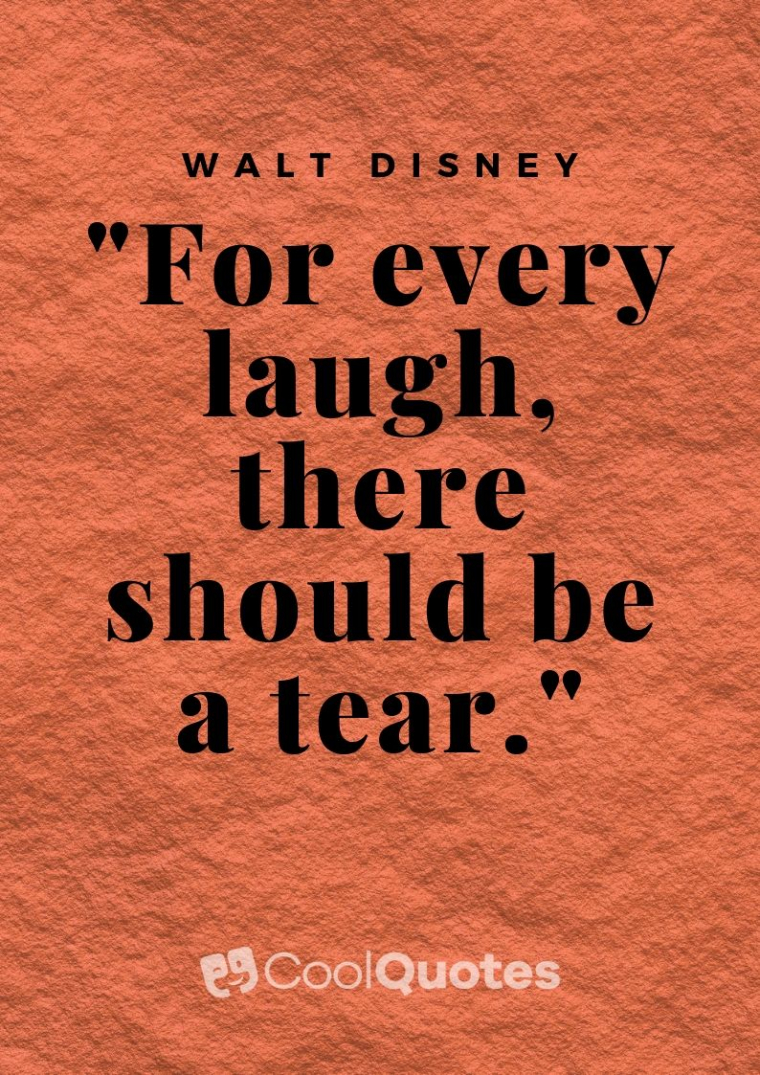 "Walt Disney Picture Quotes - ""For every laugh, there should be a tear."""