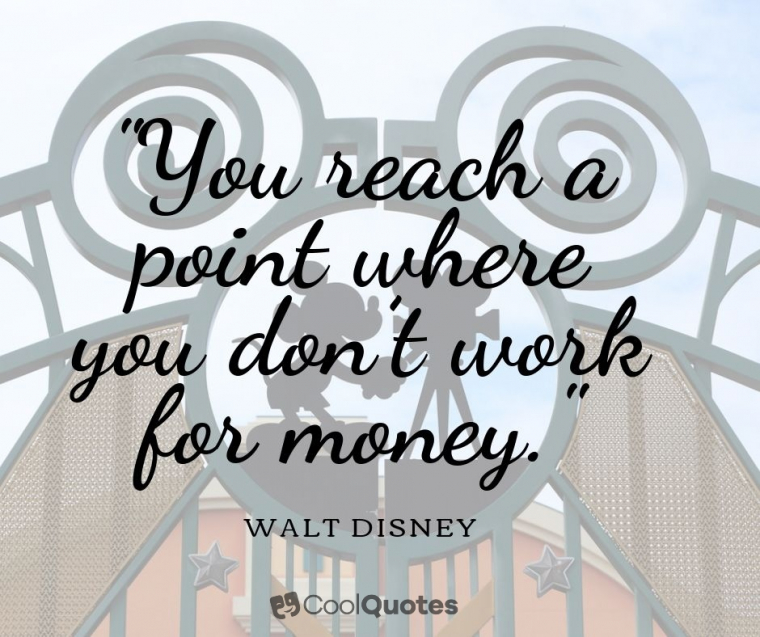 "Walt Disney Picture Quotes - ""You reach a point where you don't work for money."""