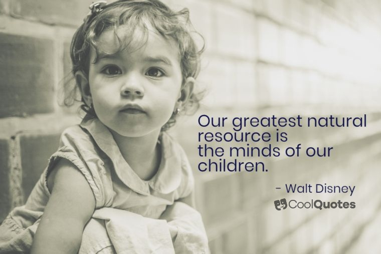 "Walt Disney Picture Quotes - ""Our greatest natural resource is the minds of our children."""