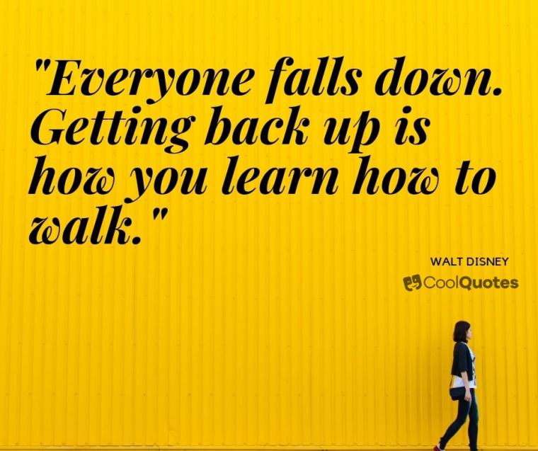 "Walt Disney Picture Quotes - ""Everyone falls down. Getting back up is how you learn how to walk."""