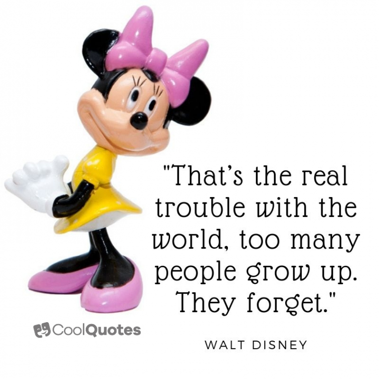 "Walt Disney Picture Quotes - ""That's the real trouble with the world, too many people grow up. They forget."""
