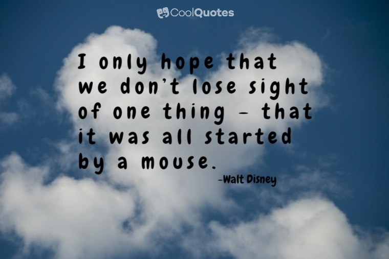 "Walt Disney Picture Quotes - ""I only hope that we don't lose sight of one thing – that it was all started by a mouse."""