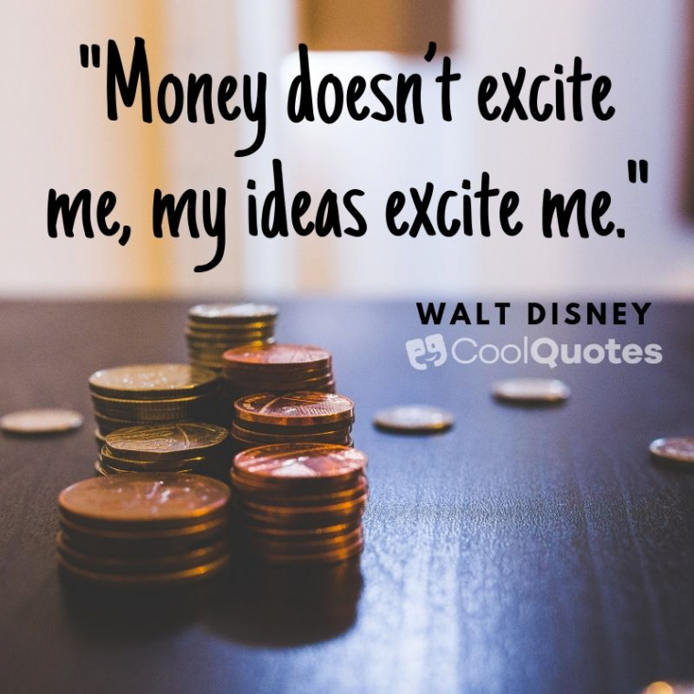 "Walt Disney Picture Quotes - ""Money doesn't excite me, my ideas excite me."""