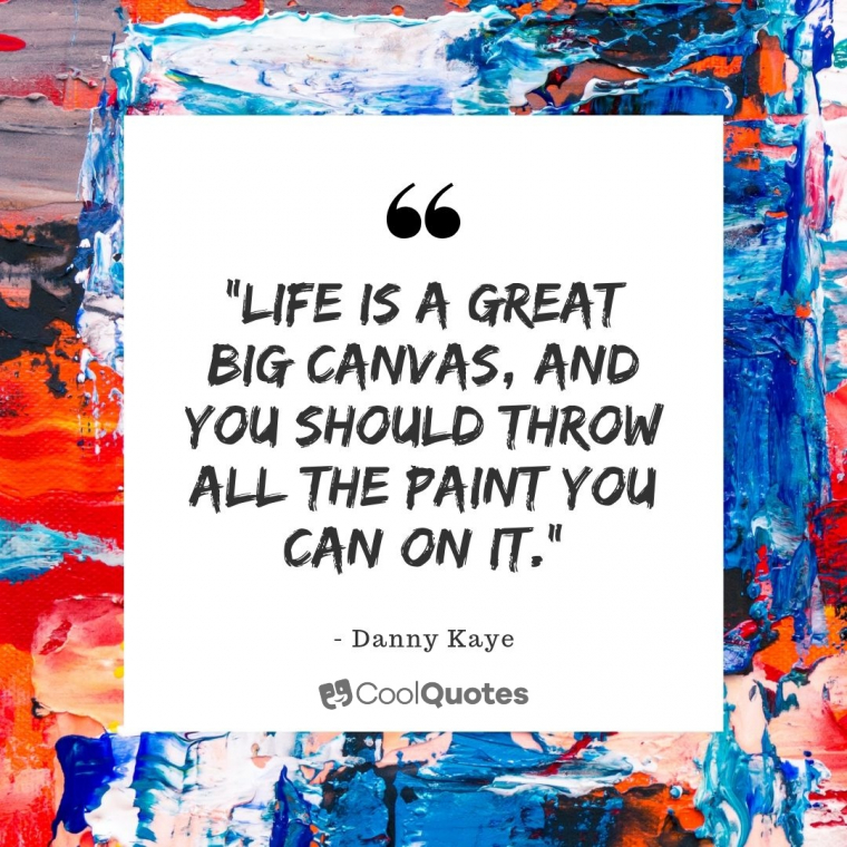 """Cute life picture quotes -""""Life is a great big canvas, and you should throw all the paint you can on it."""""""