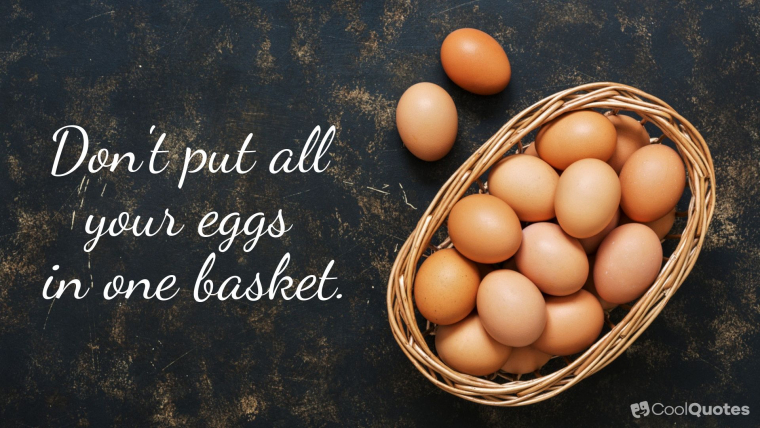 Proverbs - Don't put all your eggs in one basket.
