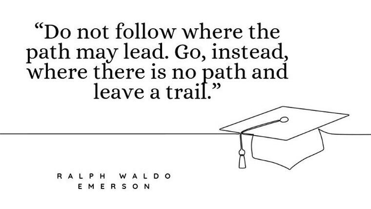 "Inspirational graduation picture quotes - ""Do not follow where the path may lead. Go, instead, where there is no path and leave a trail."""