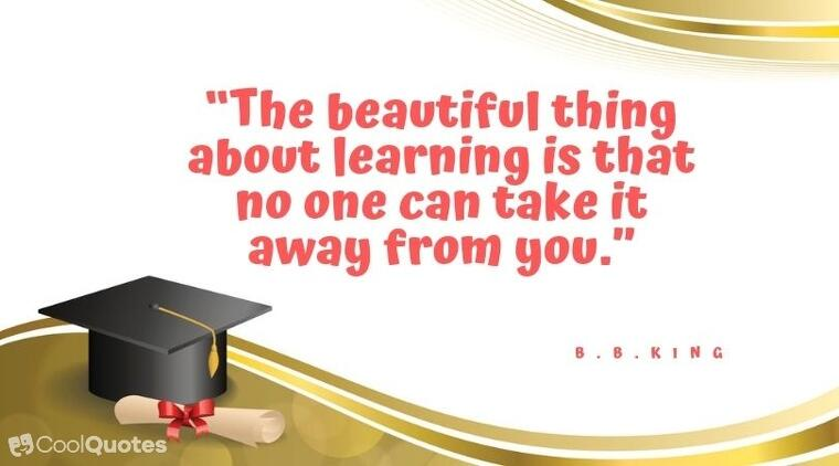 "Inspirational graduation picture quotes - ""The beautiful thing about learning is that no one can take it away from you."""