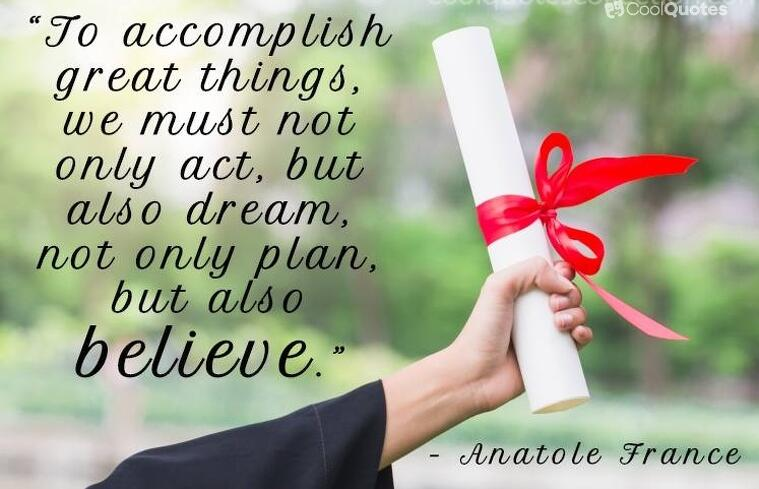 "Inspirational graduation picture quotes - ""To accomplish great things, we must not only act, but also dream, not only plan, but also believe."""