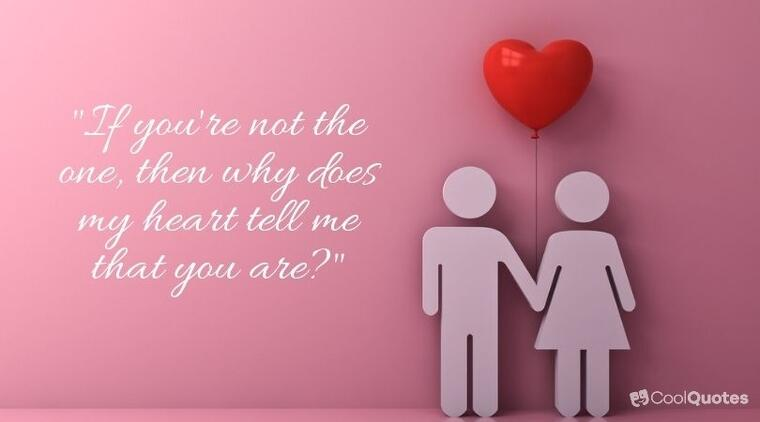 """sweet love quotes - """"If you're not the one, then why does my heart tell me that you are?"""""""