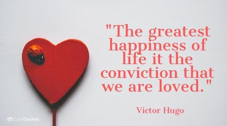 """sweet love quotes - """"The greatest happiness of life it the conviction that we are loved."""""""