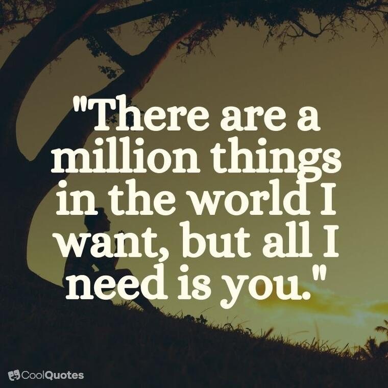 """sweet love quotes - """"There are a million things in the world I want, but all I need is you."""""""