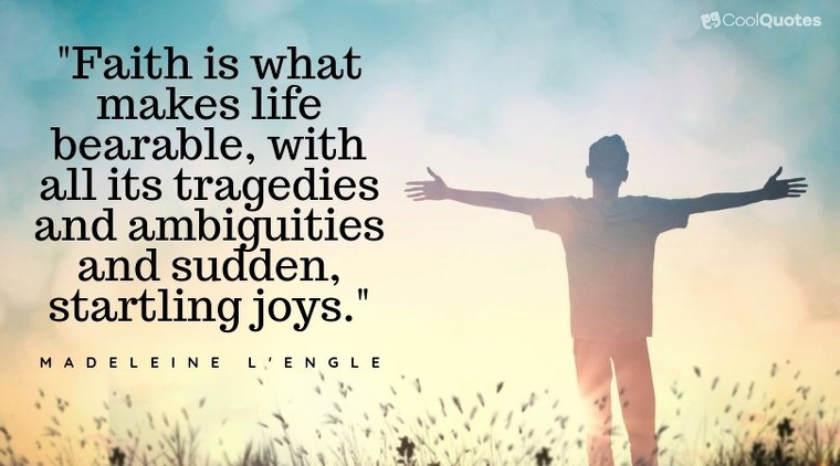 """Faith Quotes - """"Faith is what makes life bearable, with all its tragedies and ambiguities and sudden, startling joys."""""""