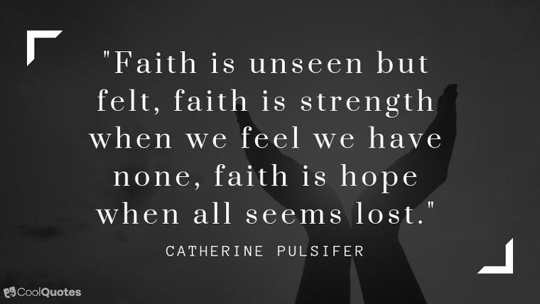 """Faith quotes - """"Faith is unseen but felt, faith is strength when we feel we have none, faith is hope when all seems lost."""""""